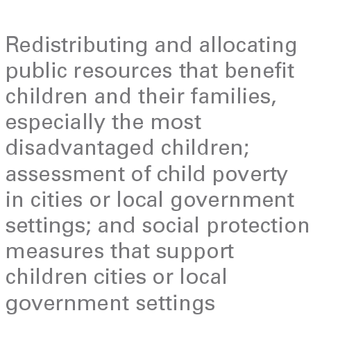 Redistributing and allocating public resources that benefit children and their families, especially the most disadvantaged children; assessment of child poverty in cities or local government settings; and social protection measures that support children cities or local government settings