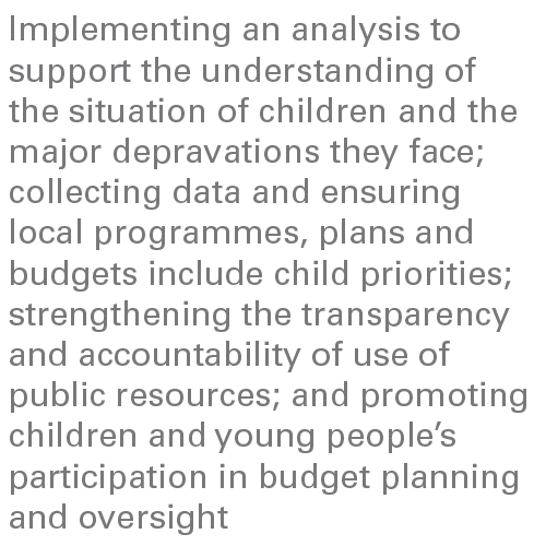 Implementing an analysis to support the understanding of the situation of children and the major depravations they face; collecting data and ensuring local programmes, plans and budgets include child priorities; strengthening the transparency and accountability of use of public resources; and promoting children and young people's participation in budget planning and oversight