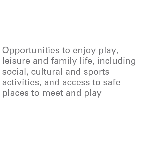 Opportunities to enjoy play, leisure and family life, including social, cultural and sports activities, and access to safe places to meet and play